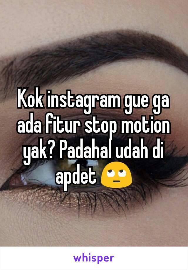 Kok instagram gue ga ada fitur stop motion yak? Padahal udah di apdet 🙄