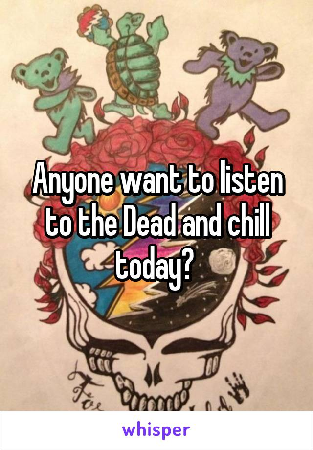 Anyone want to listen to the Dead and chill today?