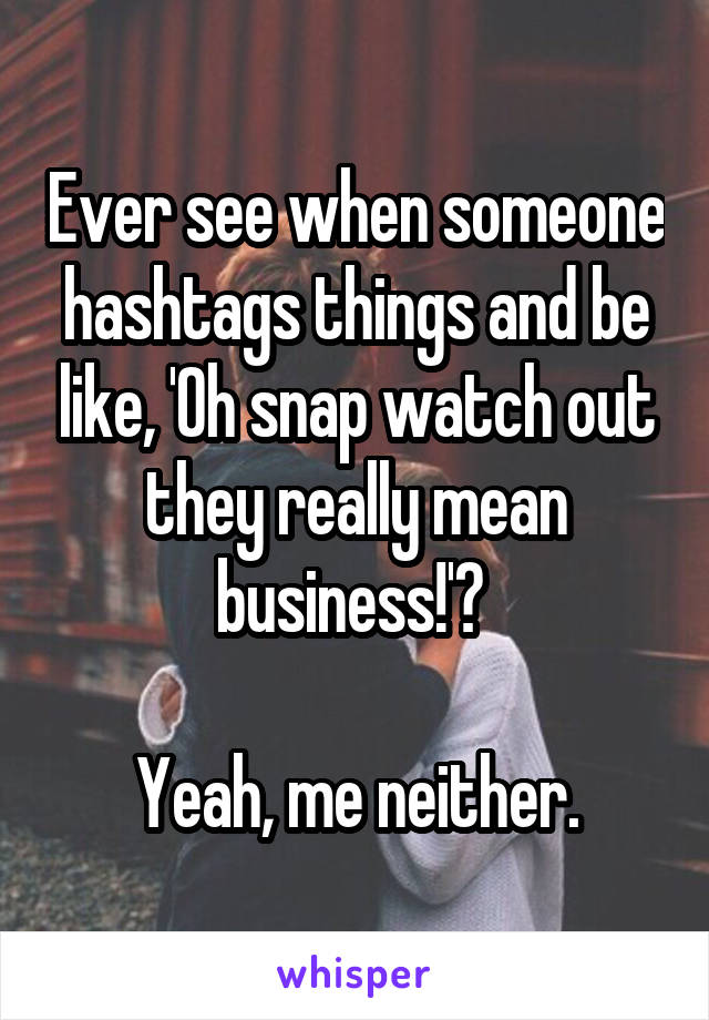 Ever see when someone hashtags things and be like, 'Oh snap watch out they really mean business!'?   Yeah, me neither.