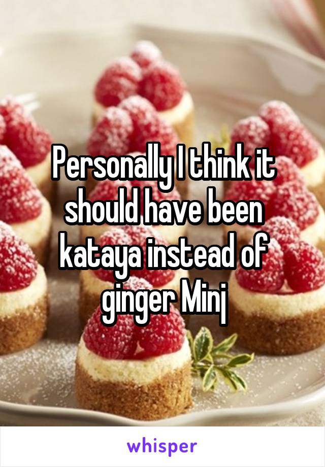 Personally I think it should have been kataya instead of ginger Minj