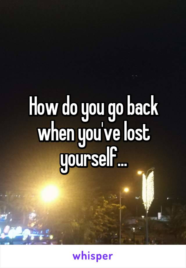 How do you go back when you've lost yourself...