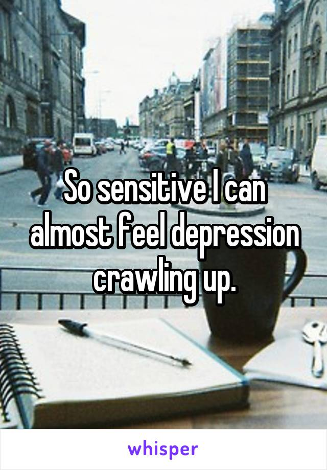 So sensitive I can almost feel depression crawling up.
