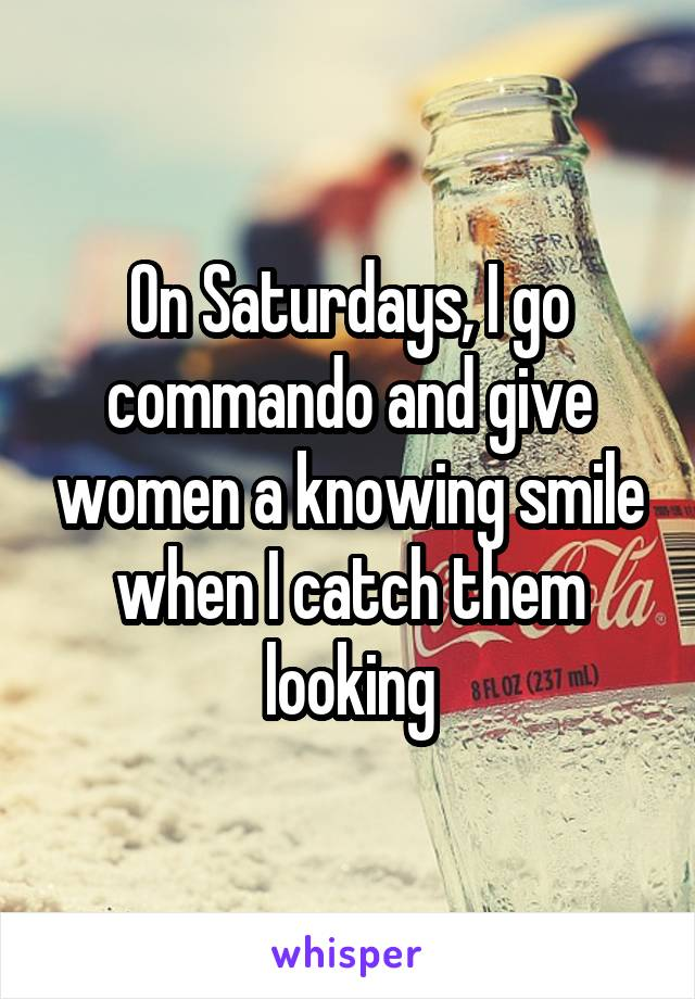 On Saturdays, I go commando and give women a knowing smile when I catch them looking