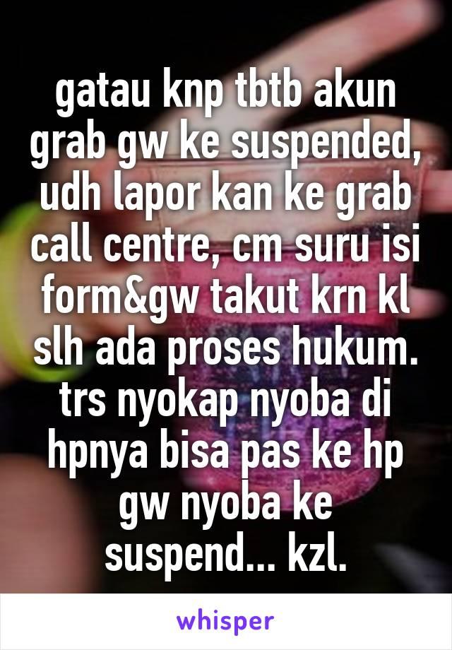 gatau knp tbtb akun grab gw ke suspended, udh lapor kan ke grab call centre, cm suru isi form&gw takut krn kl slh ada proses hukum. trs nyokap nyoba di hpnya bisa pas ke hp gw nyoba ke suspend... kzl.