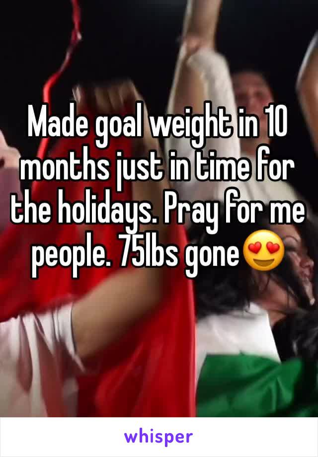 Made goal weight in 10 months just in time for the holidays. Pray for me people. 75lbs gone😍
