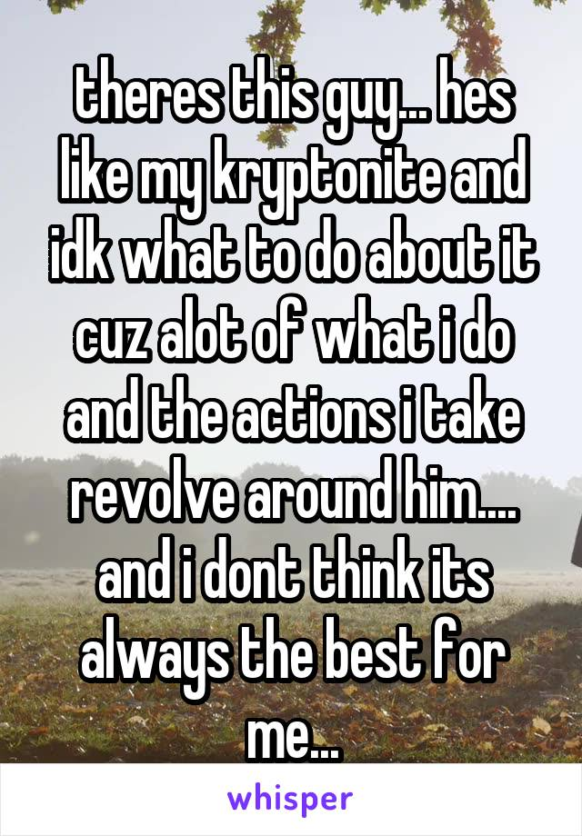 theres this guy... hes like my kryptonite and idk what to do about it cuz alot of what i do and the actions i take revolve around him.... and i dont think its always the best for me...