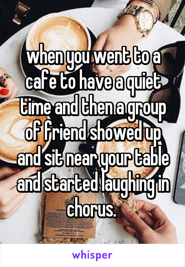 when you went to a cafe to have a quiet time and then a group of friend showed up and sit near your table and started laughing in chorus.