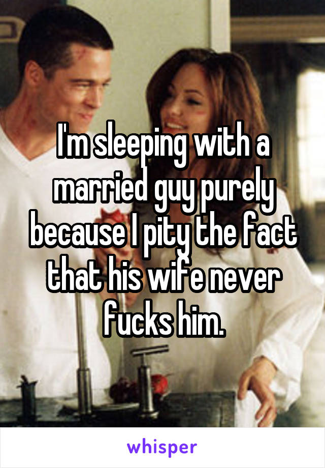 I'm sleeping with a married guy purely because I pity the fact that his wife never fucks him.