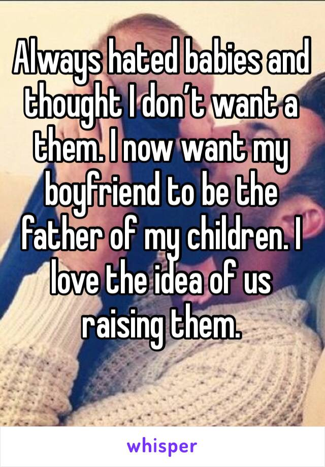 Always hated babies and thought I don't want a them. I now want my boyfriend to be the father of my children. I love the idea of us raising them.