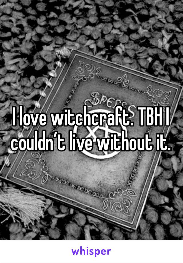 I love witchcraft. TBH I couldn't live without it.