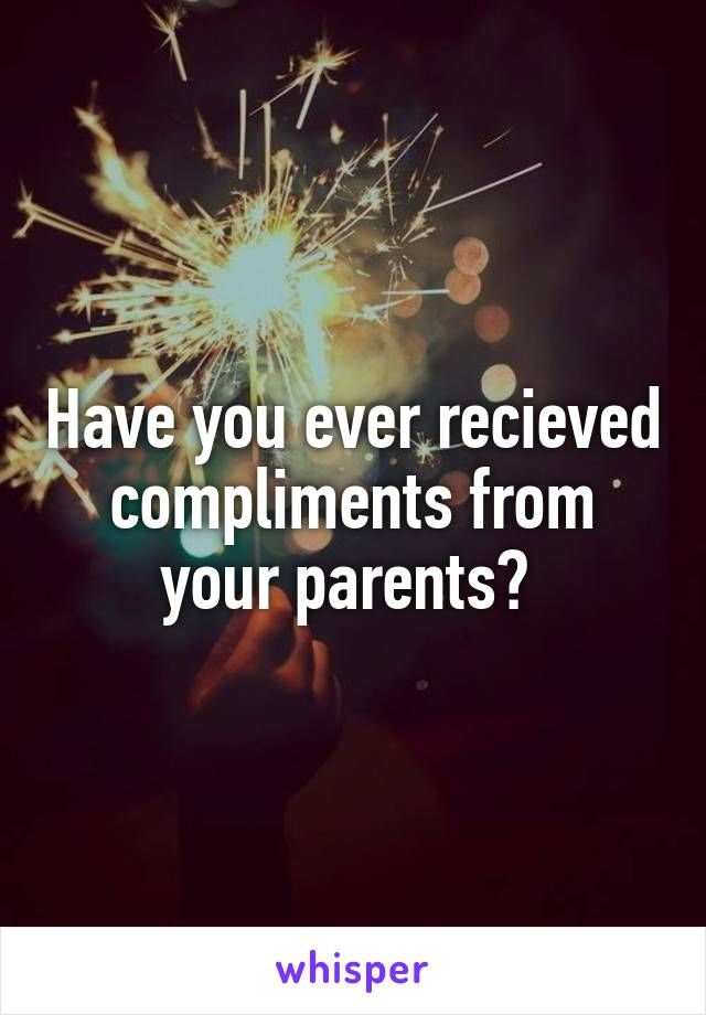 Have you ever recieved compliments from your parents?
