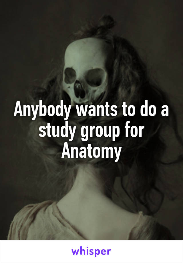 Anybody wants to do a study group for Anatomy