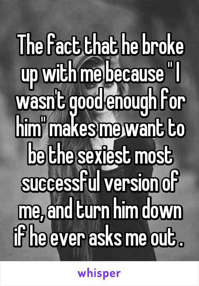 """The fact that he broke up with me because """" I wasn't good enough for him"""" makes me want to be the sexiest most successful version of me, and turn him down if he ever asks me out ."""