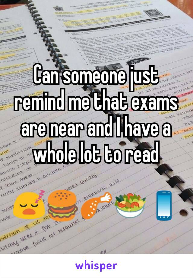 Can someone just remind me that exams are near and I have a whole lot to read  😴🍔🍗🥗📱
