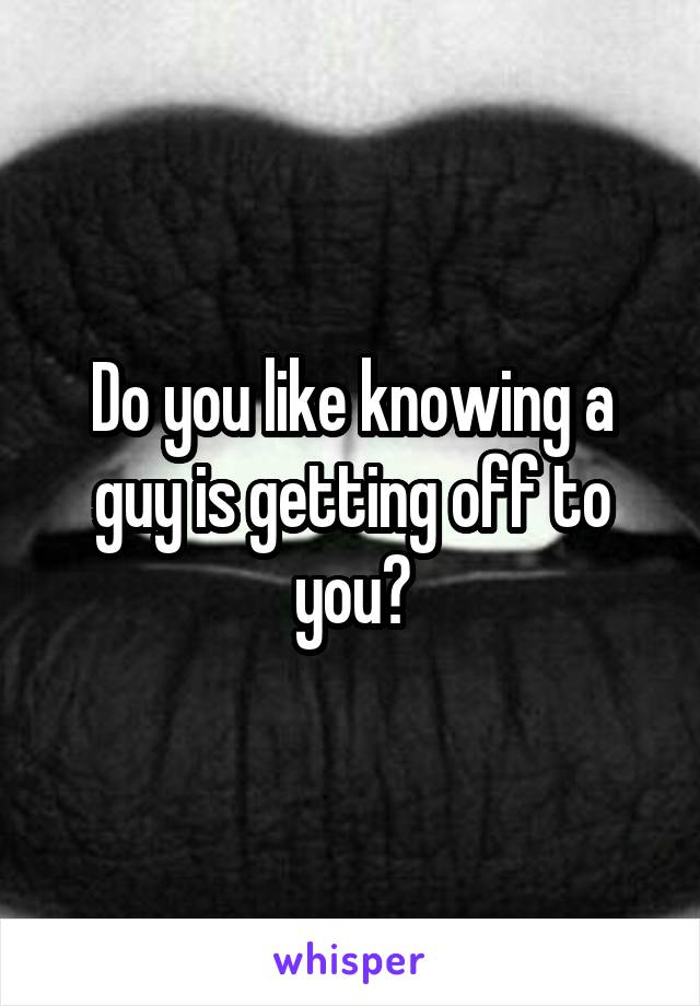 Do you like knowing a guy is getting off to you?