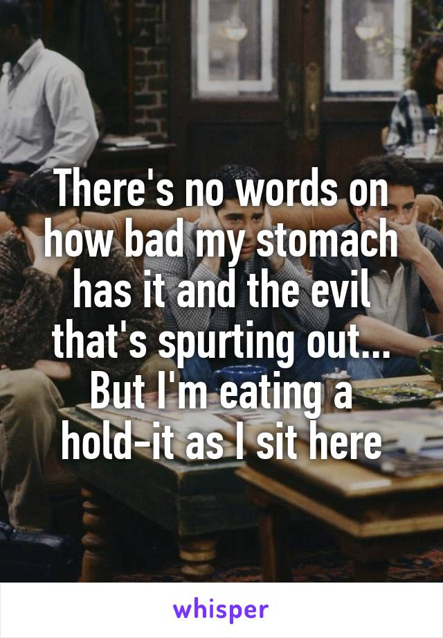 There's no words on how bad my stomach has it and the evil that's spurting out... But I'm eating a hold-it as I sit here