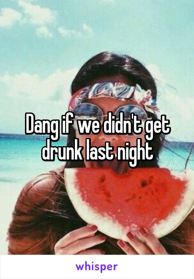 Dang if we didn't get drunk last night