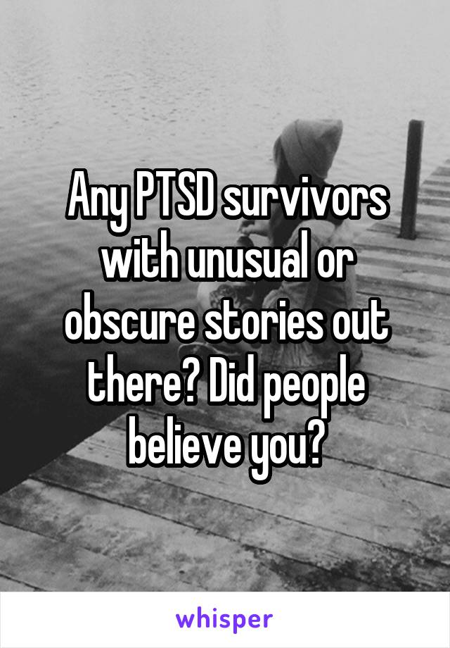 Any PTSD survivors with unusual or obscure stories out there? Did people believe you?