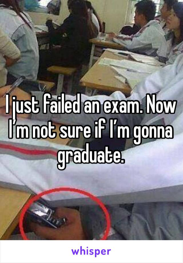 I just failed an exam. Now I'm not sure if I'm gonna graduate.