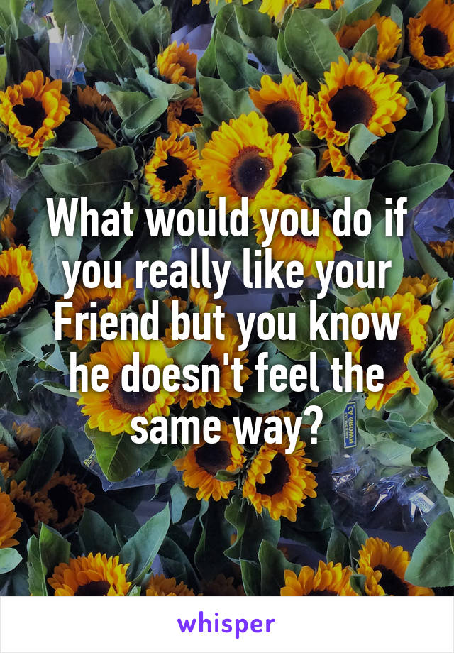 What would you do if you really like your Friend but you know he doesn't feel the same way?