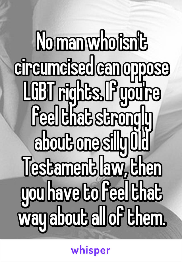 No man who isn't circumcised can oppose LGBT rights. If you're feel that strongly about one silly Old Testament law, then you have to feel that way about all of them.