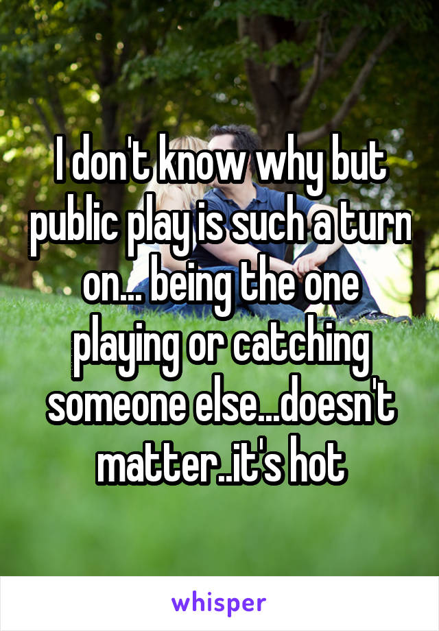 I don't know why but public play is such a turn on... being the one playing or catching someone else...doesn't matter..it's hot