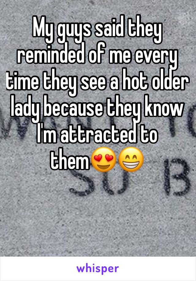 My guys said they reminded of me every time they see a hot older lady because they know I'm attracted to them😍😁