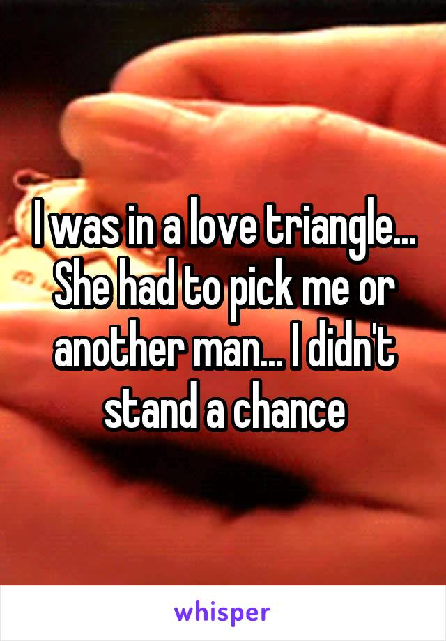I was in a love triangle... She had to pick me or another man... I didn't stand a chance