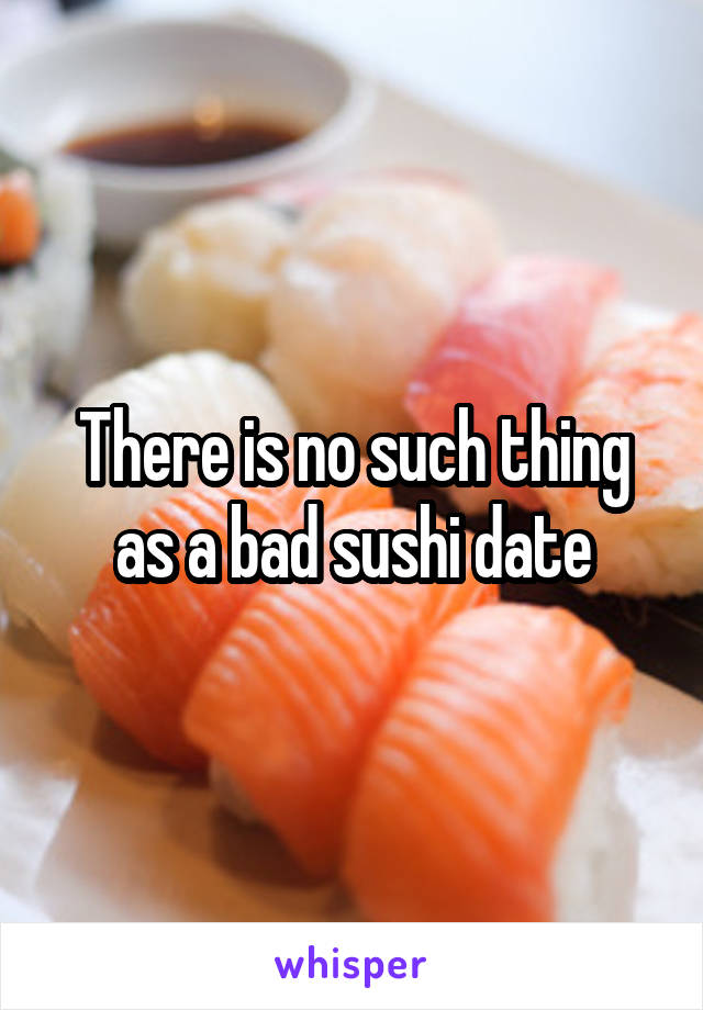 There is no such thing as a bad sushi date