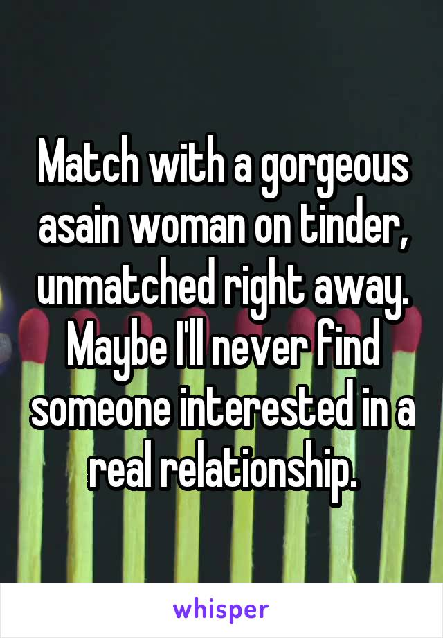 Match with a gorgeous asain woman on tinder, unmatched right away. Maybe I'll never find someone interested in a real relationship.