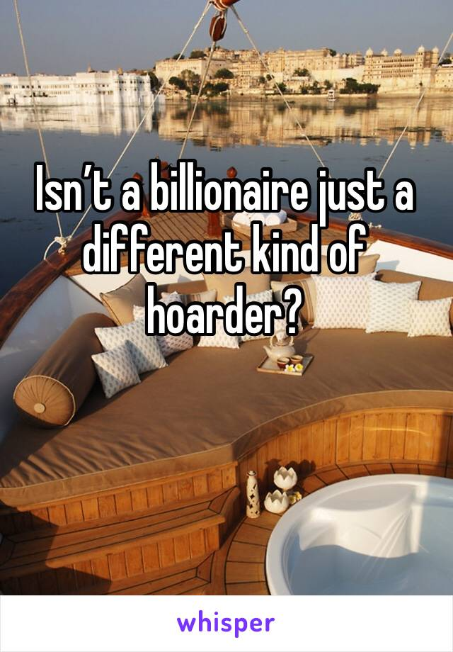 Isn't a billionaire just a different kind of hoarder?