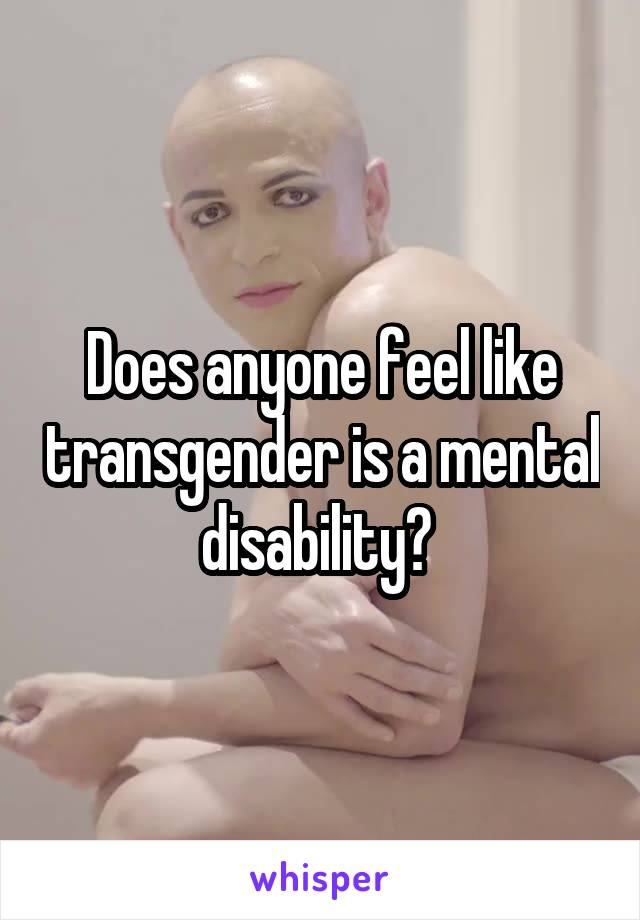 Does anyone feel like transgender is a mental disability?