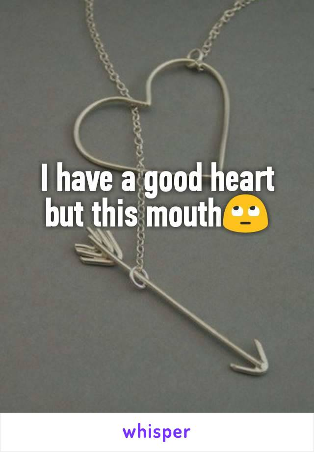 I have a good heart but this mouth🙄