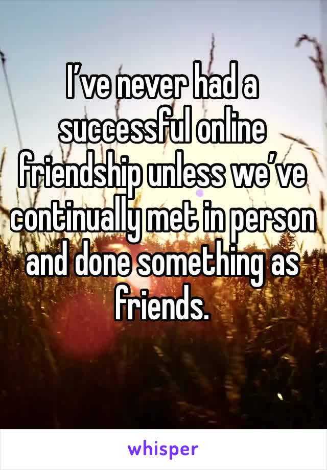 I've never had a successful online friendship unless we've continually met in person and done something as friends.