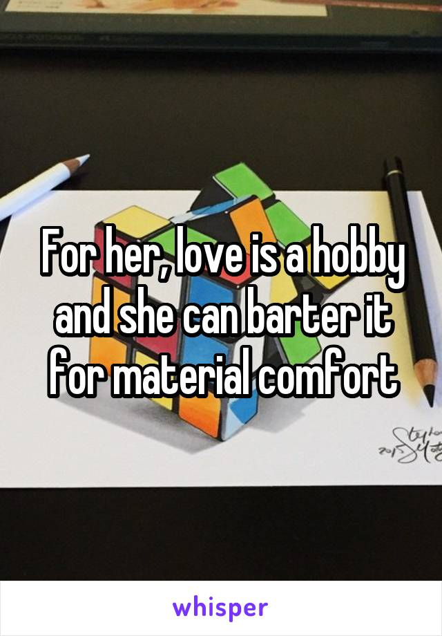For her, love is a hobby and she can barter it for material comfort