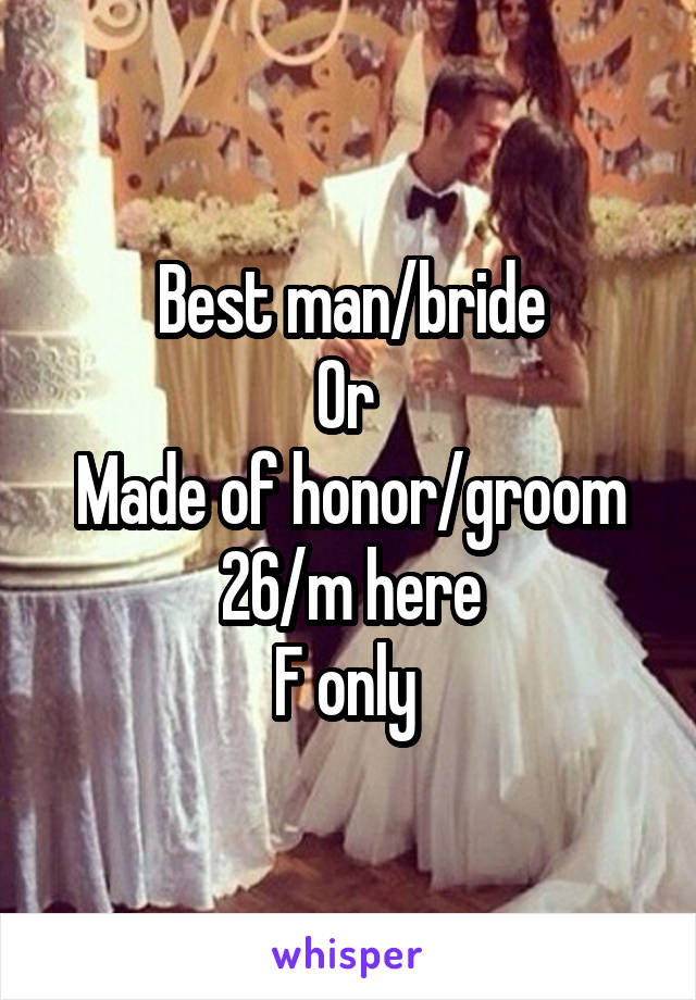 Best man/bride Or  Made of honor/groom 26/m here F only