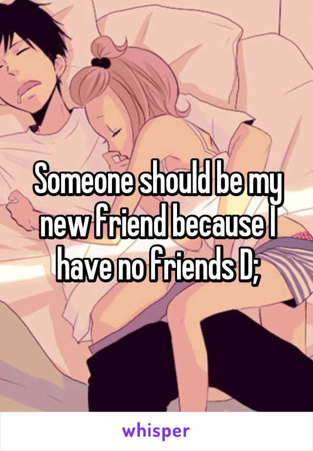 Someone should be my new friend because I have no friends D;