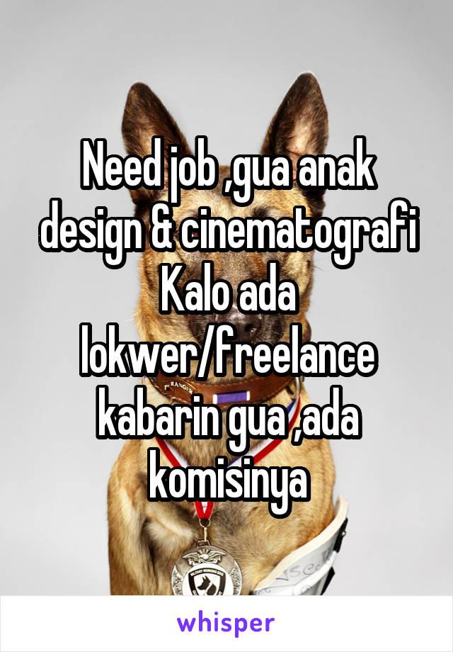 Need job ,gua anak design & cinematografi Kalo ada lokwer/freelance kabarin gua ,ada komisinya