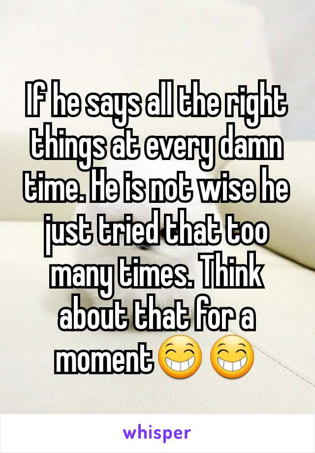 If he says all the right things at every damn time. He is not wise he just tried that too many times. Think about that for a moment😁😁