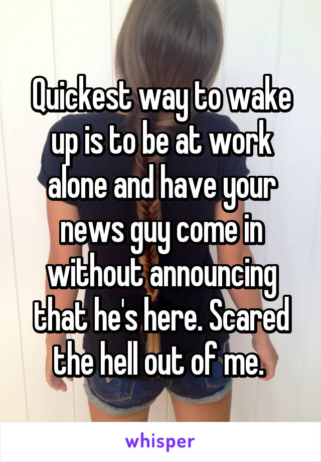 Quickest way to wake up is to be at work alone and have your news guy come in without announcing that he's here. Scared the hell out of me.