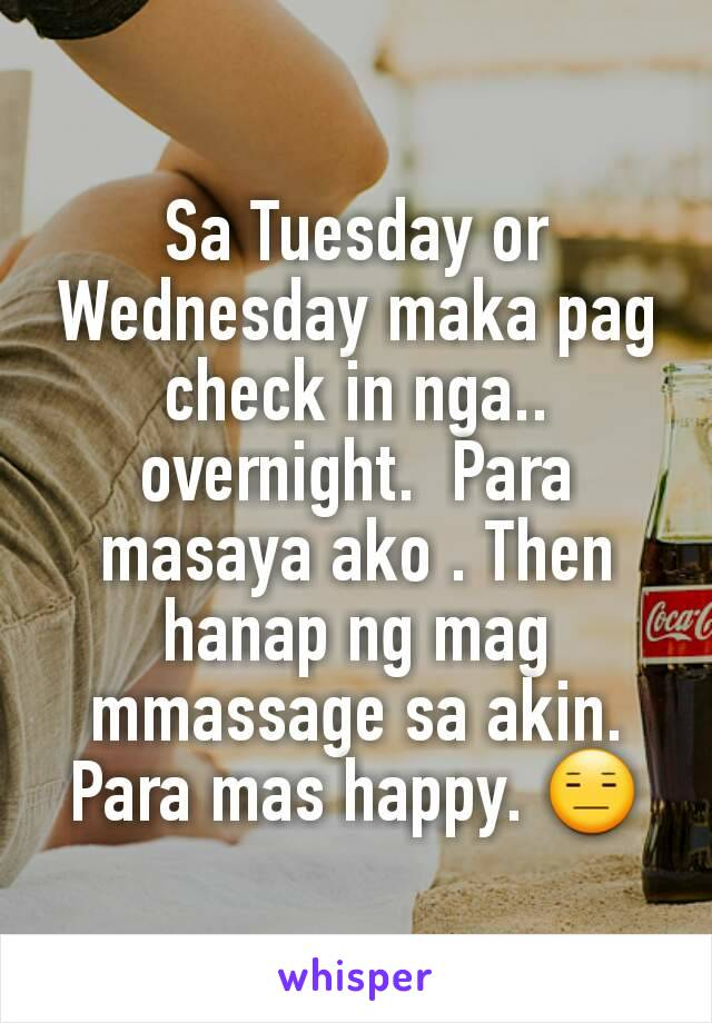 Sa Tuesday or Wednesday maka pag check in nga.. overnight.  Para masaya ako . Then hanap ng mag mmassage sa akin. Para mas happy. 😑