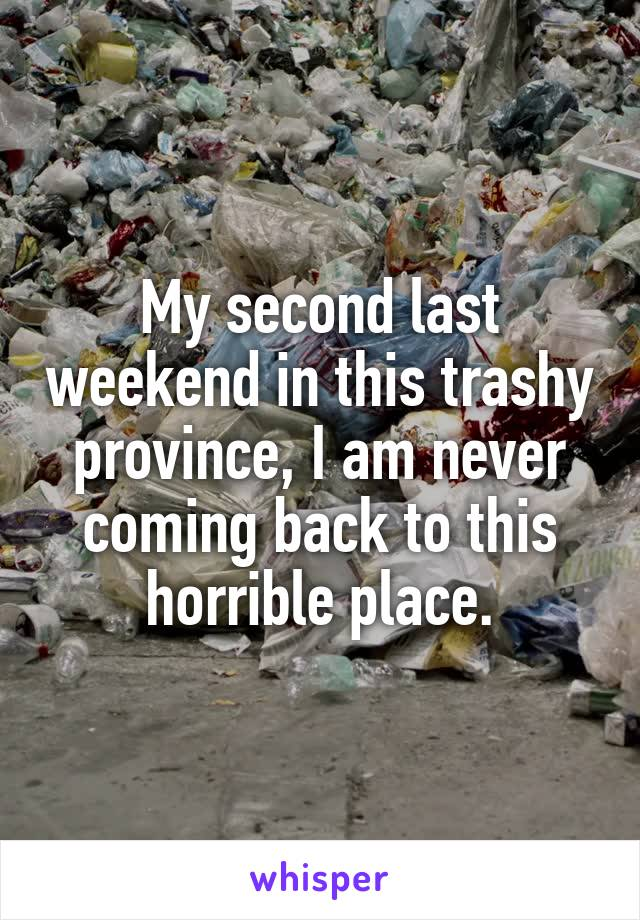 My second last weekend in this trashy province, I am never coming back to this horrible place.