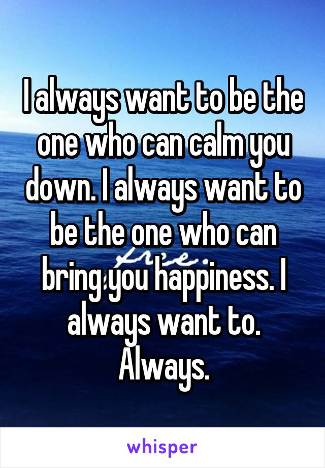 I always want to be the one who can calm you down. I always want to be the one who can bring you happiness. I always want to. Always.
