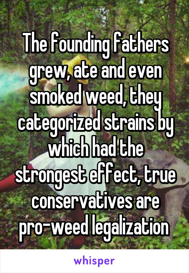 The founding fathers grew, ate and even smoked weed, they categorized strains by which had the strongest effect, true conservatives are pro-weed legalization