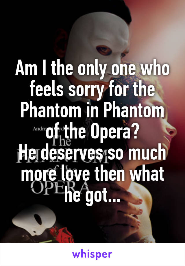 Am I the only one who feels sorry for the Phantom in Phantom of the Opera? He deserves so much more love then what he got...