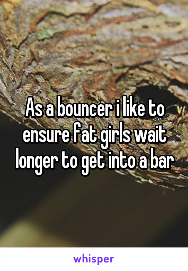 As a bouncer i like to ensure fat girls wait longer to get into a bar