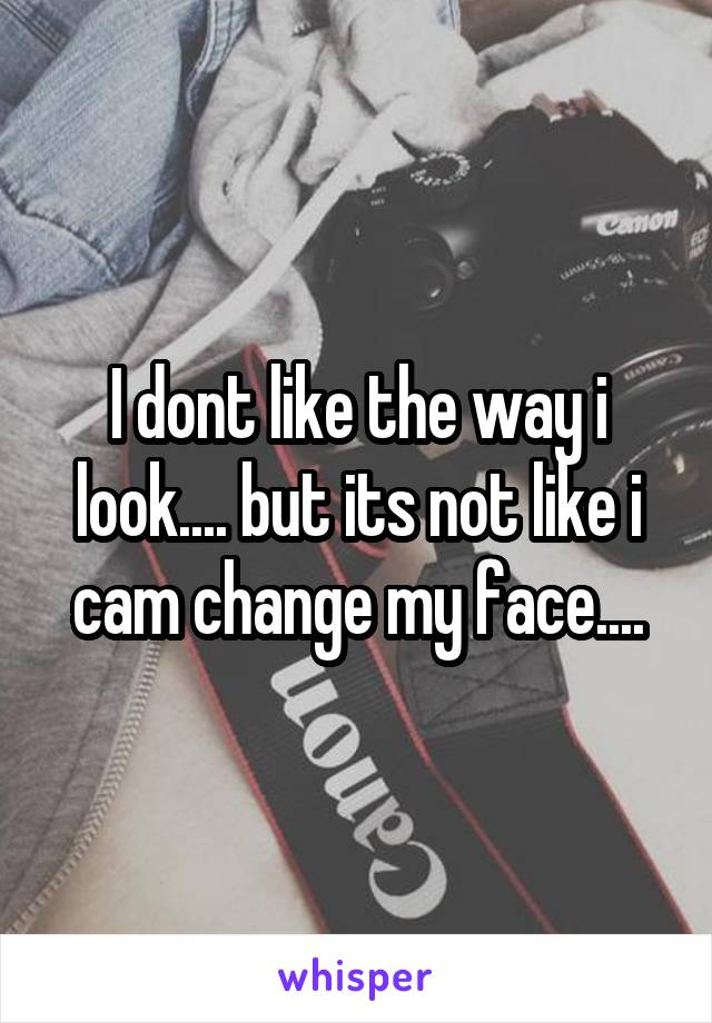 I dont like the way i look.... but its not like i cam change my face....