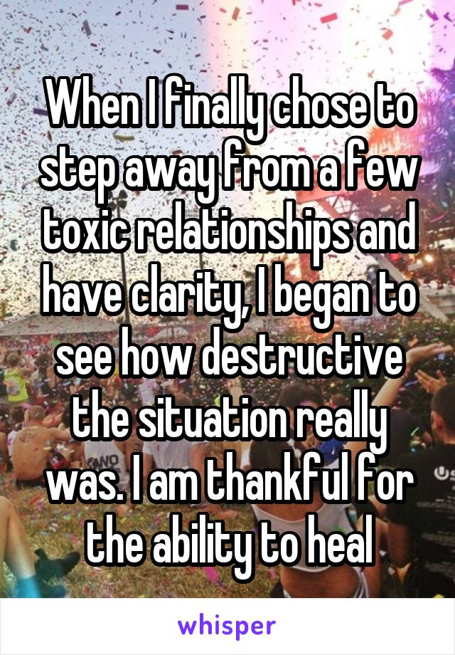 When I finally chose to step away from a few toxic relationships and have clarity, I began to see how destructive the situation really was. I am thankful for the ability to heal