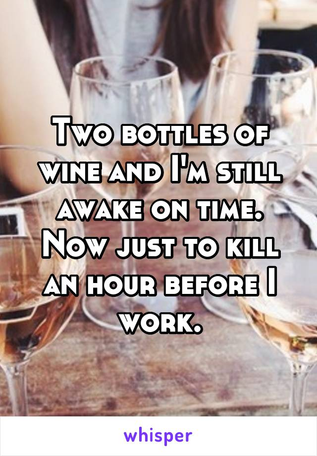Two bottles of wine and I'm still awake on time. Now just to kill an hour before I work.