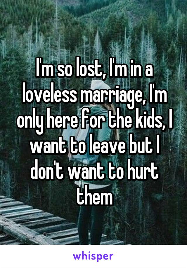 I'm so lost, I'm in a loveless marriage, I'm only here for the kids, I want to leave but I don't want to hurt them